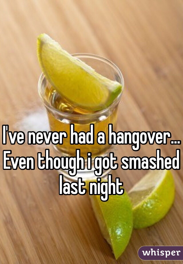 I've never had a hangover... Even though i got smashed last night
