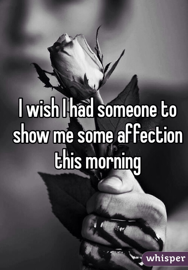 I wish I had someone to show me some affection this morning