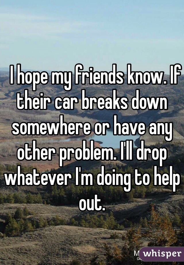 I hope my friends know. If their car breaks down somewhere or have any other problem. I'll drop whatever I'm doing to help out.