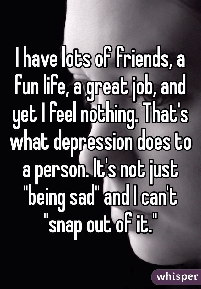 """I have lots of friends, a fun life, a great job, and yet I feel nothing. That's what depression does to a person. It's not just """"being sad"""" and I can't """"snap out of it."""""""