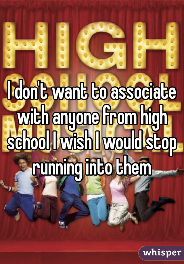 I don't want to associate with anyone from high school I wish I would stop running into them
