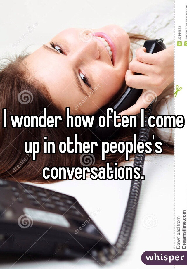 I wonder how often I come up in other peoples's conversations.