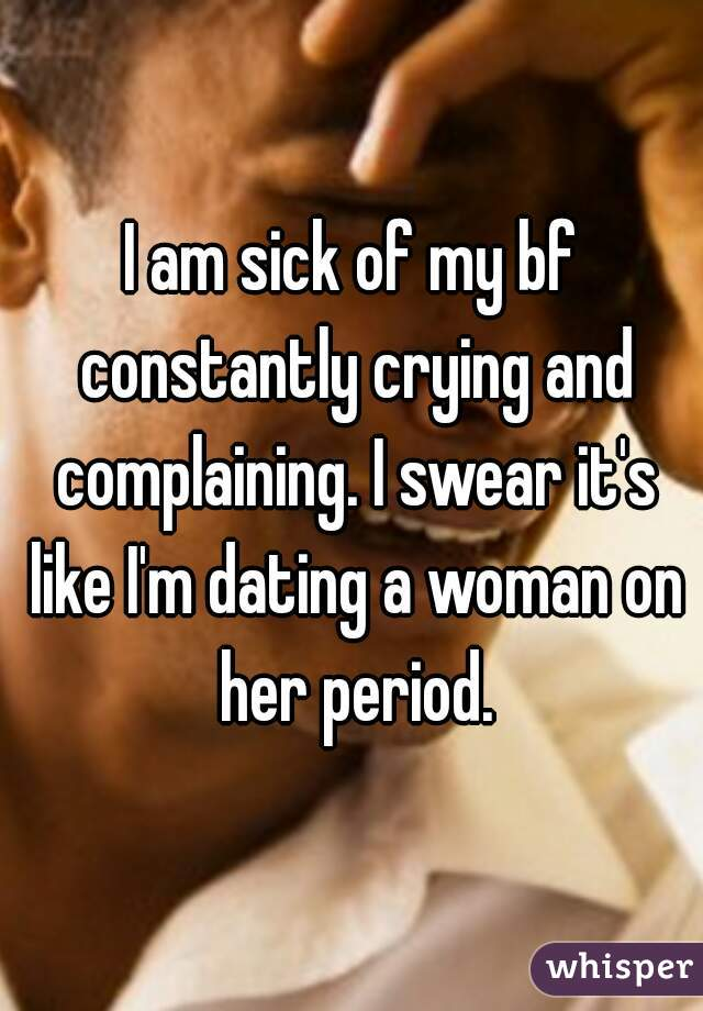I am sick of my bf constantly crying and complaining. I swear it's like I'm dating a woman on her period.