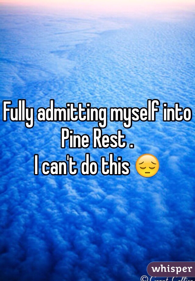 Fully admitting myself into Pine Rest .  I can't do this 😔