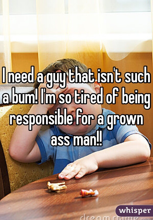 I need a guy that isn't such a bum! I'm so tired of being responsible for a grown ass man!!