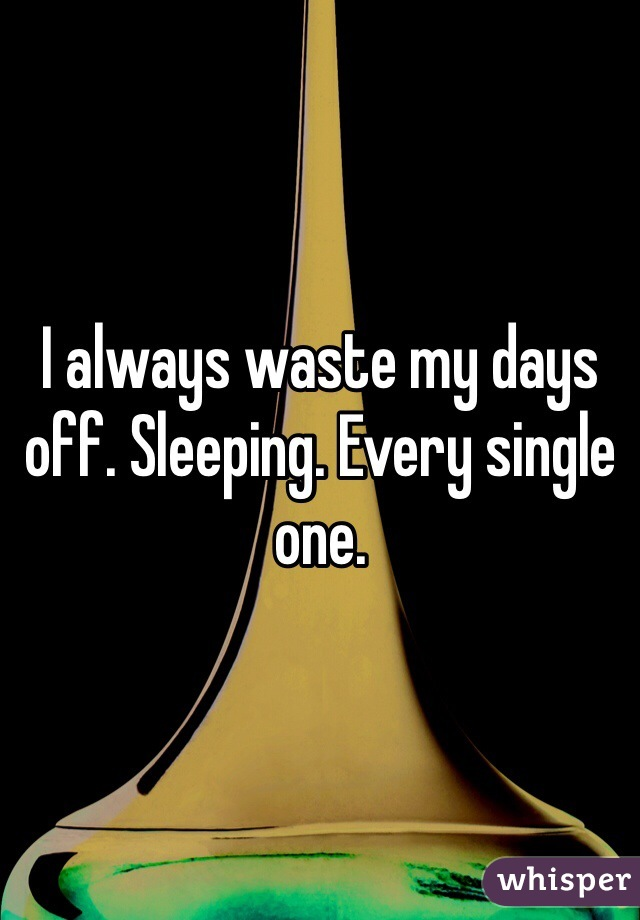 I always waste my days off. Sleeping. Every single one.