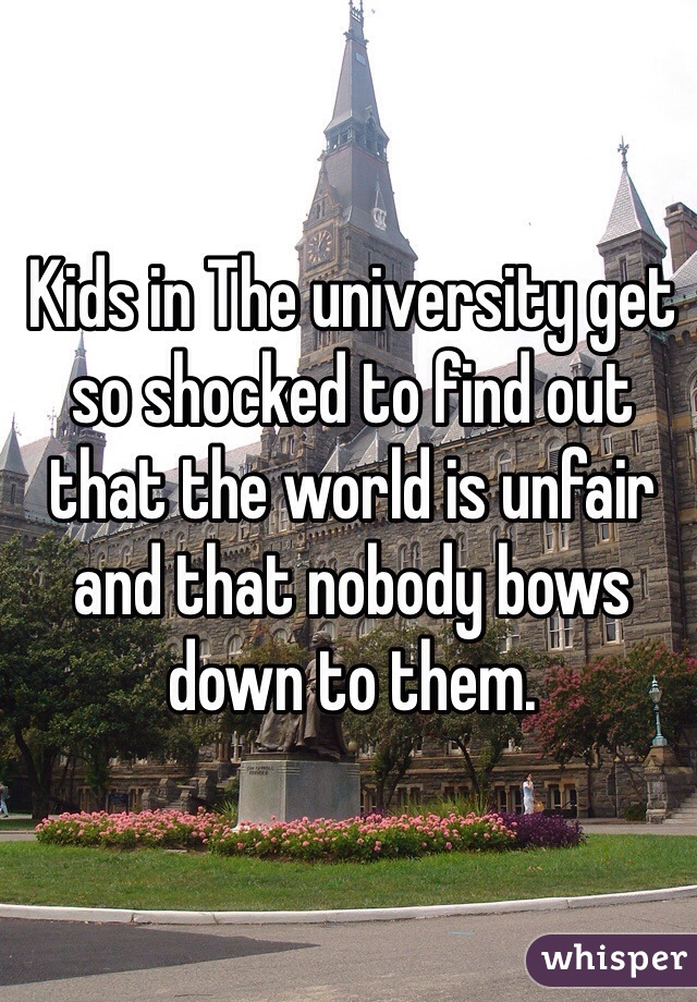Kids in The university get so shocked to find out that the world is unfair and that nobody bows down to them.