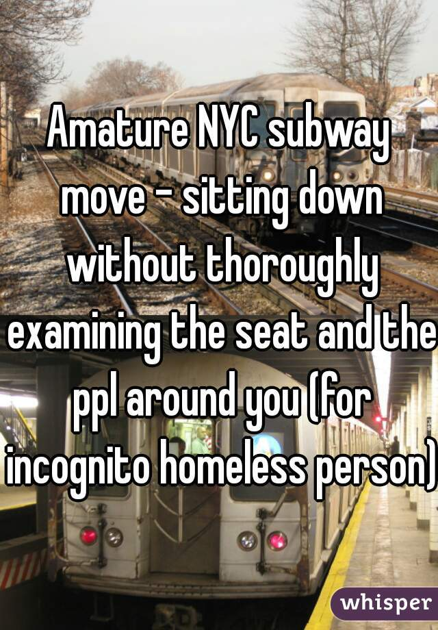 Amature NYC subway move - sitting down without thoroughly examining the seat and the ppl around you (for incognito homeless person)