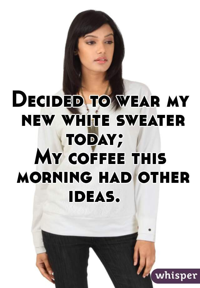 Decided to wear my new white sweater today;       My coffee this morning had other ideas.