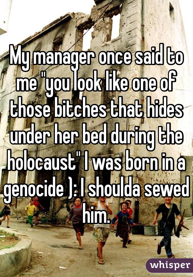 """My manager once said to me """"you look like one of those bitches that hides under her bed during the holocaust"""" I was born in a genocide ): I shoulda sewed him."""
