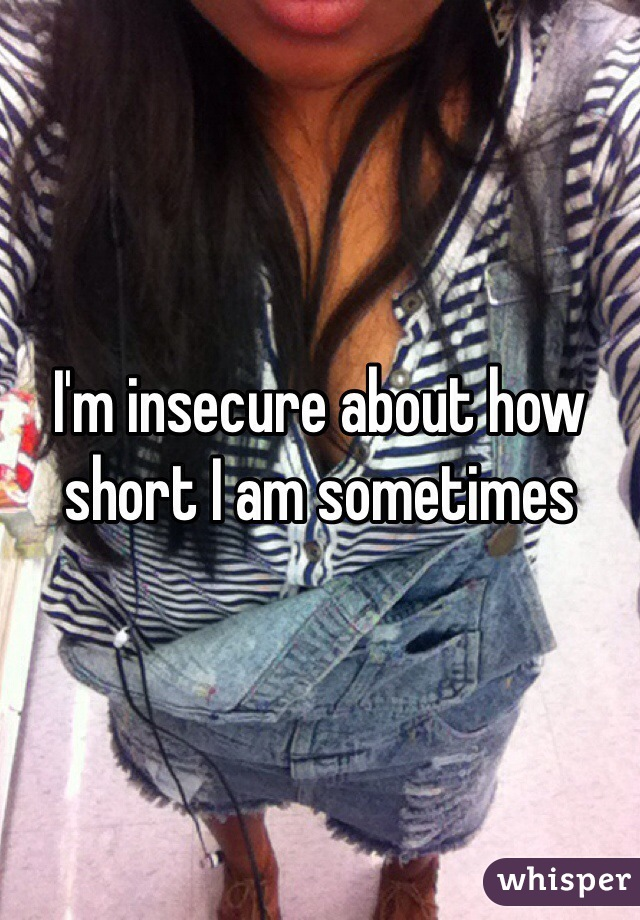 I'm insecure about how short I am sometimes