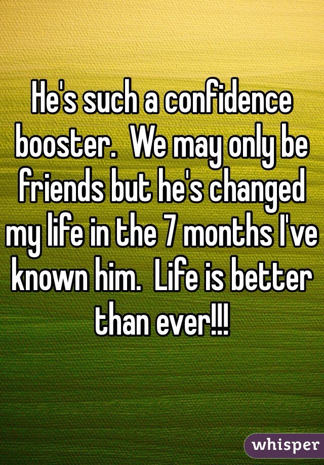 He's such a confidence booster.  We may only be friends but he's changed my life in the 7 months I've known him.  Life is better than ever!!!