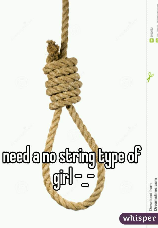 need a no string type of girl -_-