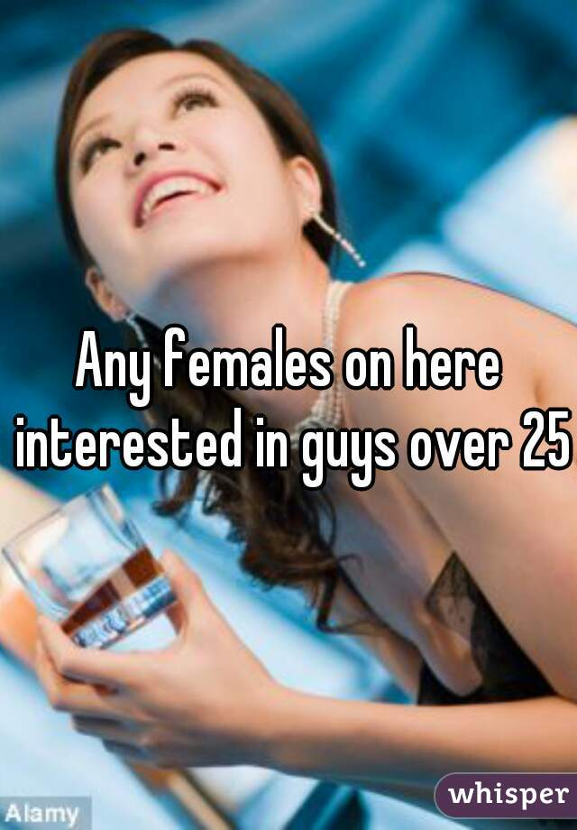 Any females on here interested in guys over 25?