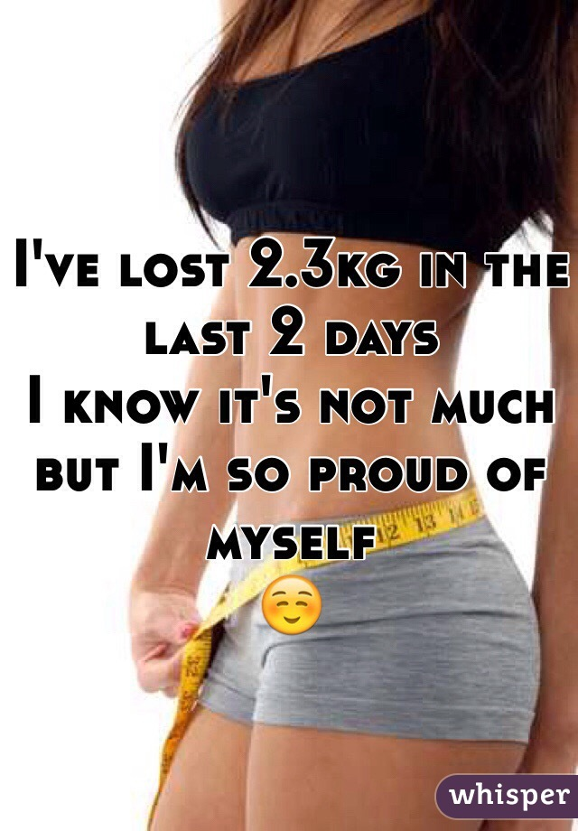 I've lost 2.3kg in the last 2 days I know it's not much but I'm so proud of myself ☺️