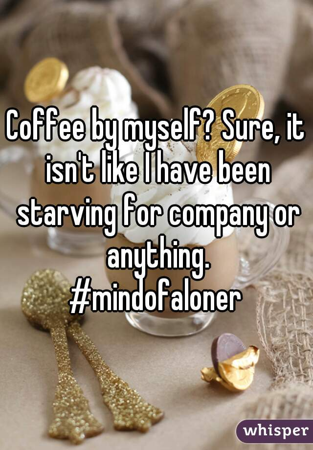 Coffee by myself? Sure, it isn't like I have been starving for company or anything. #mindofaloner