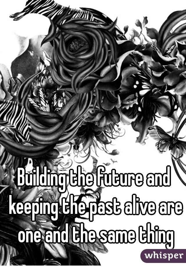Building the future and keeping the past alive are one and the same thing