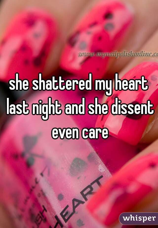 she shattered my heart last night and she dissent even care