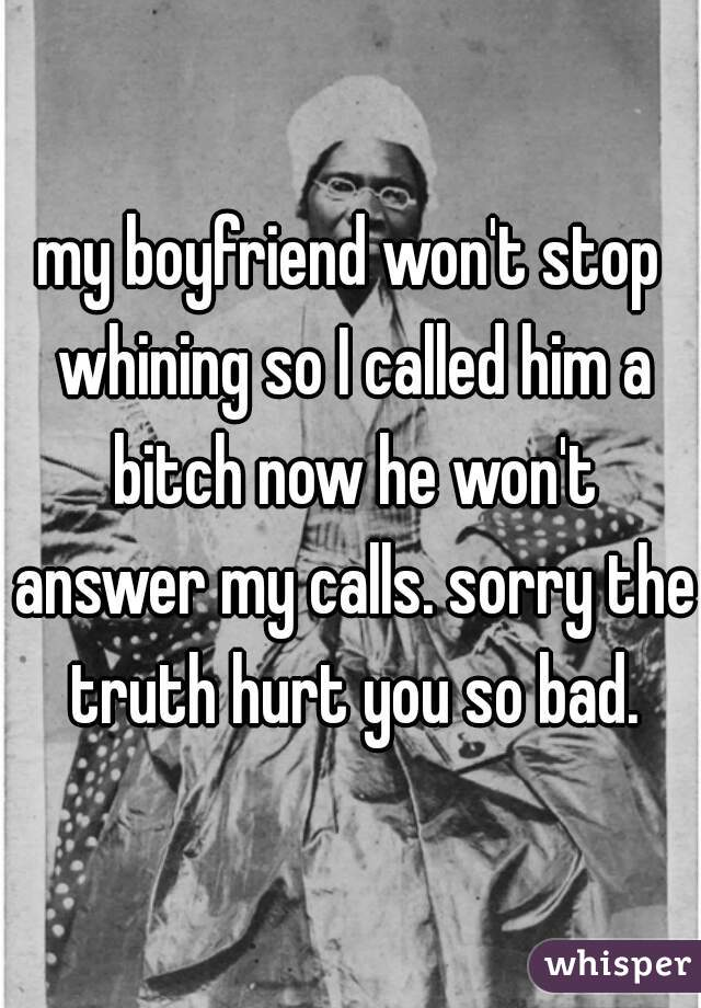 my boyfriend won't stop whining so I called him a bitch now he won't answer my calls. sorry the truth hurt you so bad.