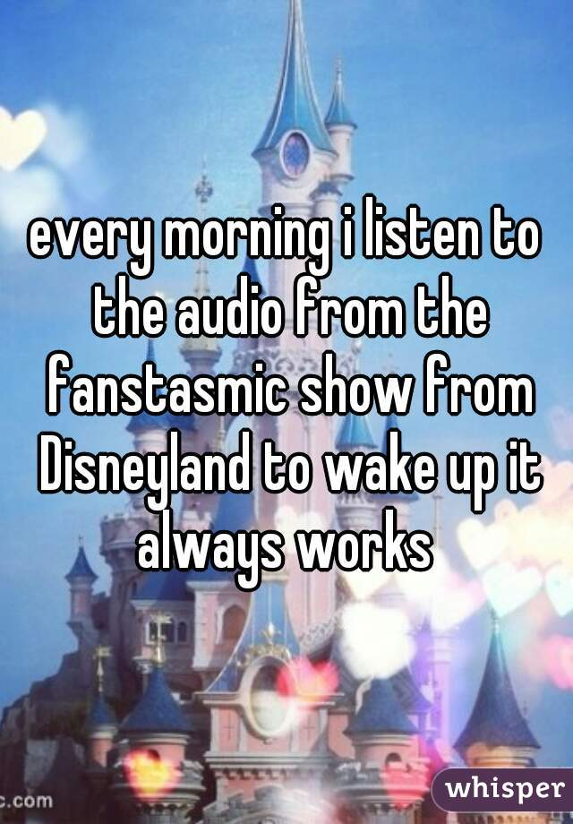 every morning i listen to the audio from the fanstasmic show from Disneyland to wake up it always works