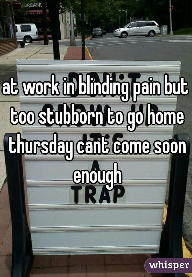 at work in blinding pain but too stubborn to go home thursday cant come soon enough
