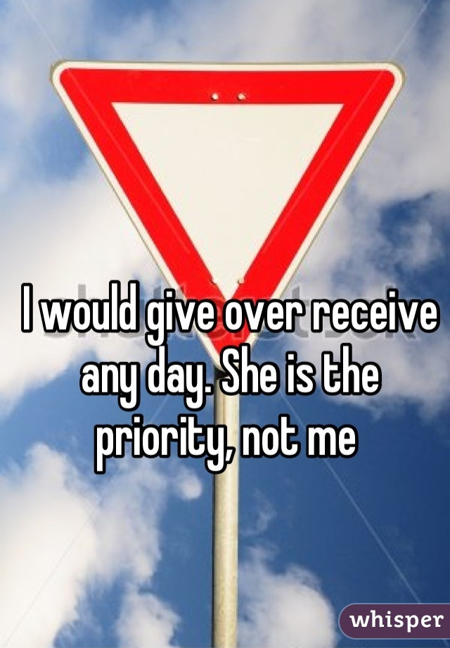 I would give over receive any day. She is the priority, not me