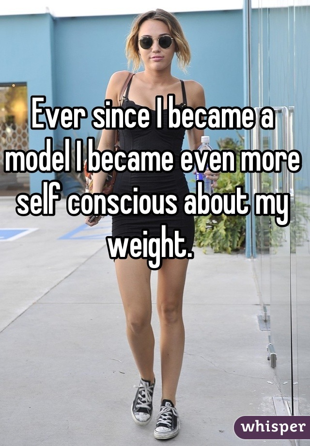 Ever since I became a model I became even more self conscious about my weight.