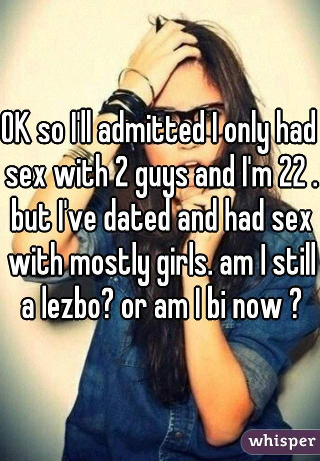 OK so I'll admitted I only had sex with 2 guys and I'm 22 . but I've dated and had sex with mostly girls. am I still a lezbo? or am I bi now ?