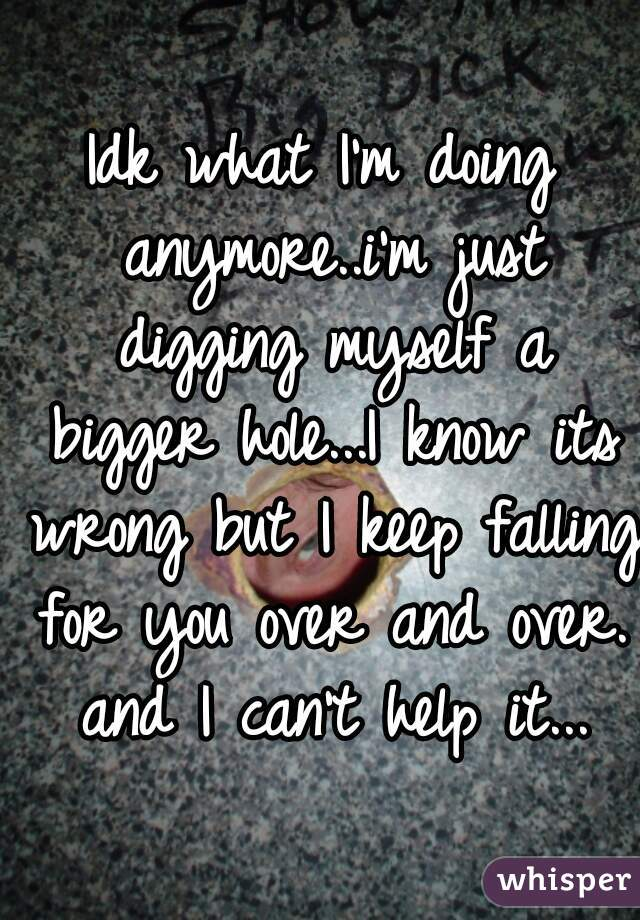 Idk what I'm doing anymore..i'm just digging myself a bigger hole...I know its wrong but I keep falling for you over and over. and I can't help it...