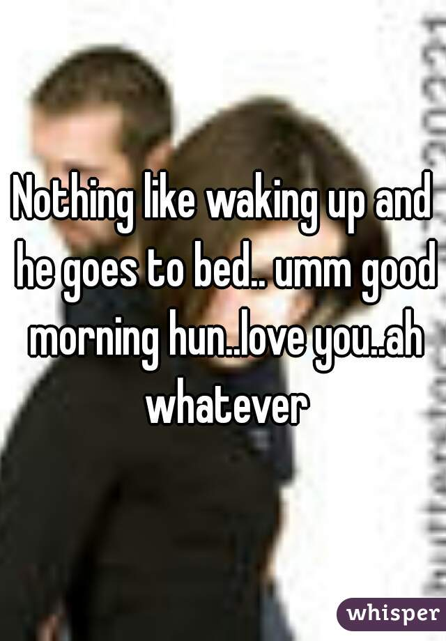 Nothing like waking up and he goes to bed.. umm good morning hun..love you..ah whatever