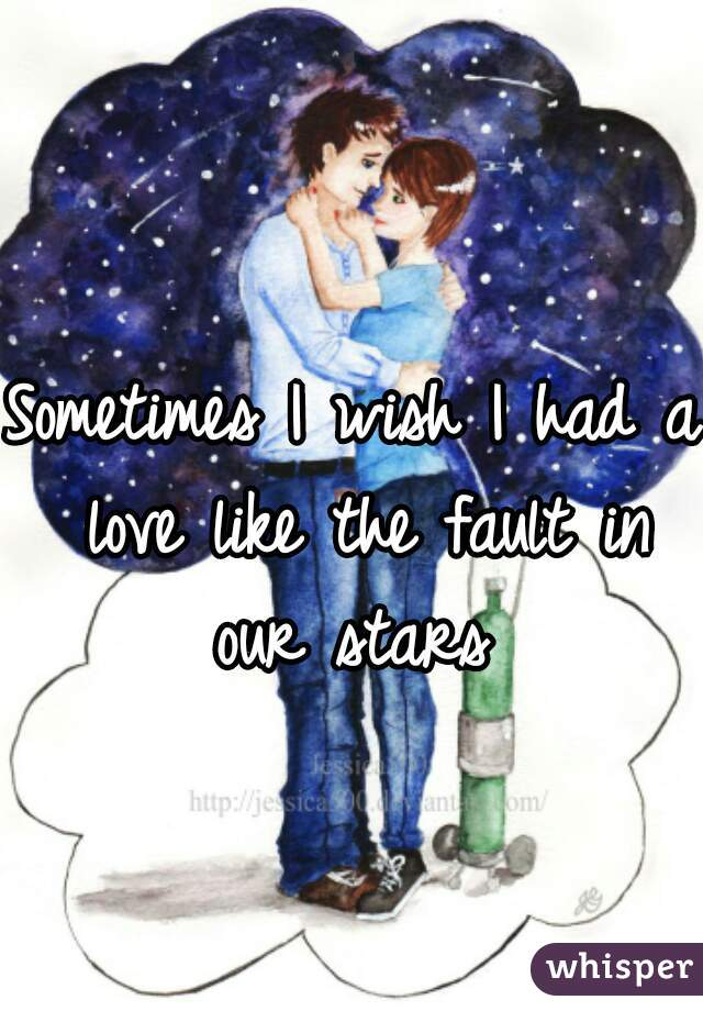 Sometimes I wish I had a love like the fault in our stars