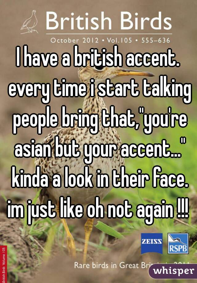 "I have a british accent. every time i start talking people bring that,""you're asian but your accent..."" kinda a look in their face. im just like oh not again !!!"