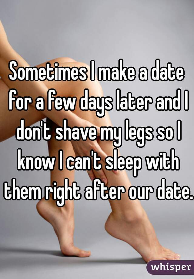 Sometimes I make a date for a few days later and I don't shave my legs so I know I can't sleep with them right after our date.