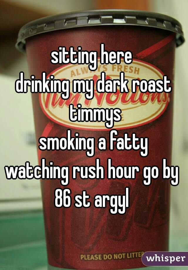 sitting here  drinking my dark roast timmys smoking a fatty watching rush hour go by  86 st argyl