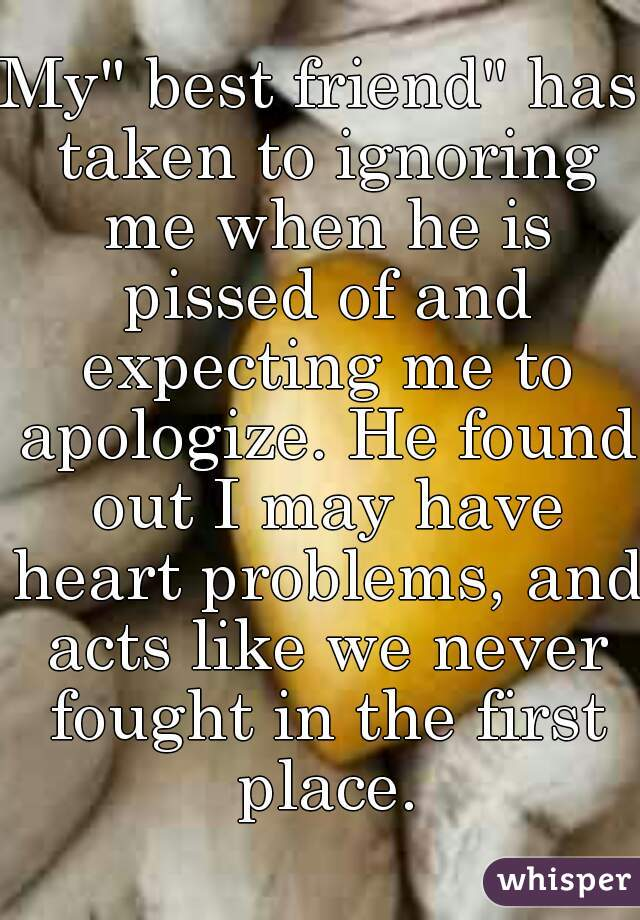 """My"""" best friend"""" has taken to ignoring me when he is pissed of and expecting me to apologize. He found out I may have heart problems, and acts like we never fought in the first place."""