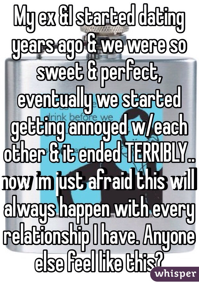 My ex &I started dating years ago & we were so sweet & perfect, eventually we started getting annoyed w/each other & it ended TERRIBLY.. now im just afraid this will always happen with every relationship I have. Anyone else feel like this?