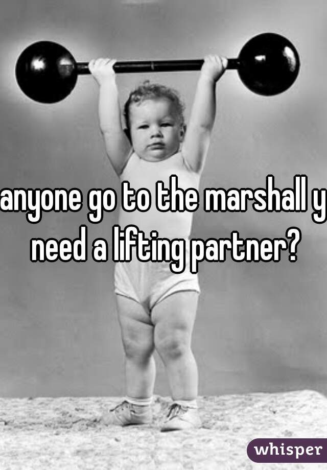 anyone go to the marshall y need a lifting partner?