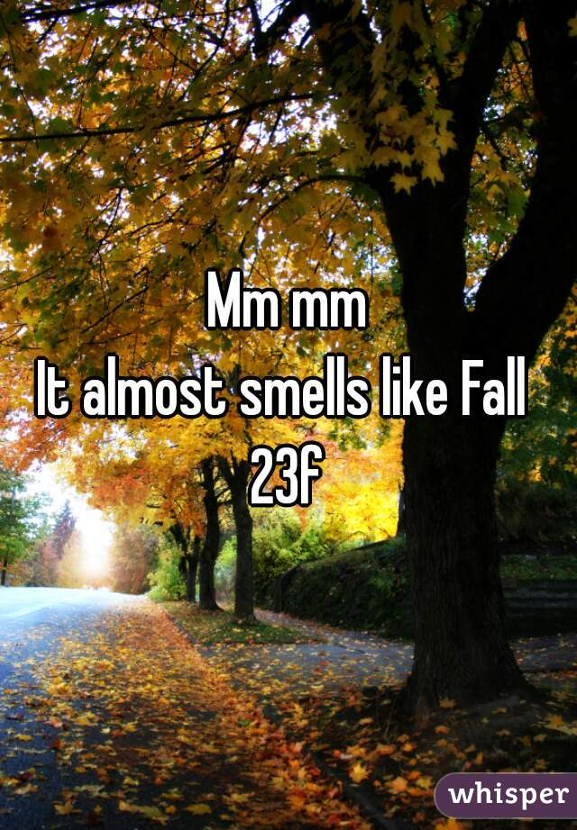 Mm mm It almost smells like Fall  23f