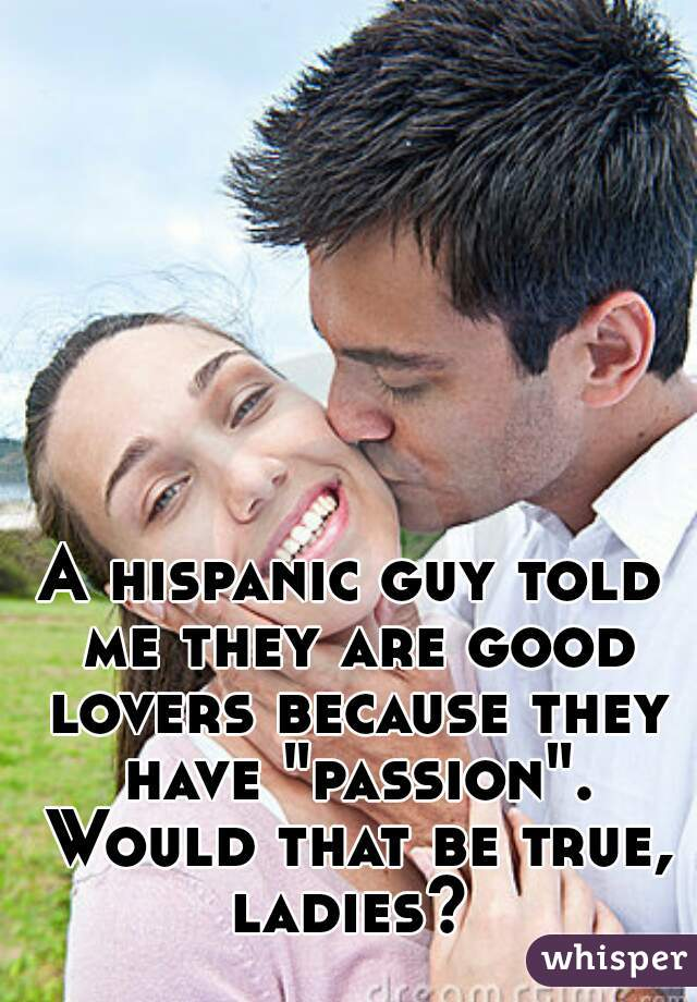 """A hispanic guy told me they are good lovers because they have """"passion"""". Would that be true, ladies?"""