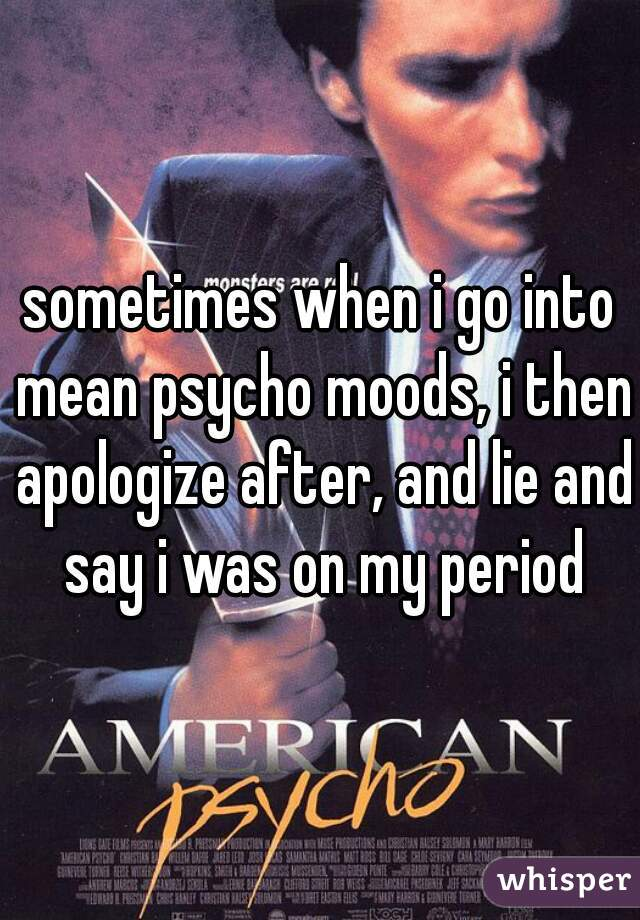 sometimes when i go into mean psycho moods, i then apologize after, and lie and say i was on my period