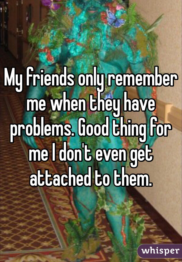 My friends only remember me when they have problems. Good thing for me I don't even get attached to them.