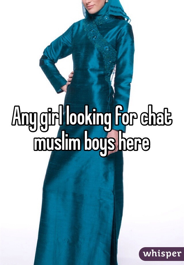 Any girl looking for chat muslim boys here