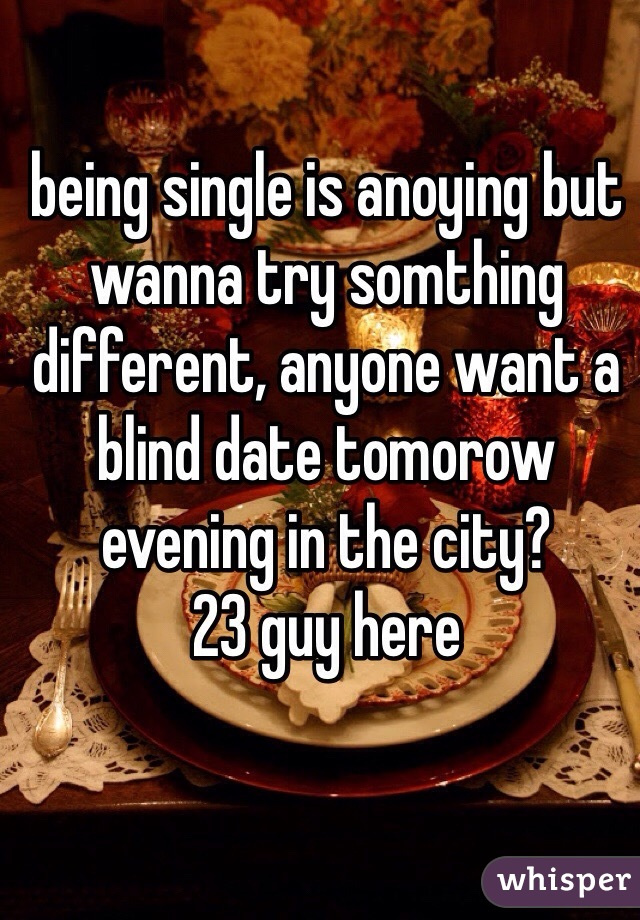 being single is anoying but wanna try somthing different, anyone want a blind date tomorow evening in the city? 23 guy here