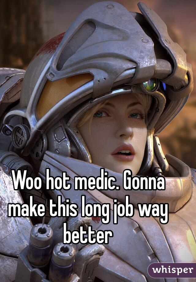Woo hot medic. Gonna make this long job way better