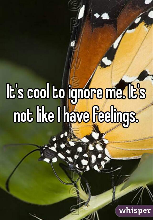 It's cool to ignore me. It's not like I have feelings.