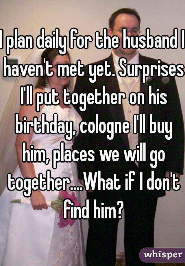 I plan daily for the husband I haven't met yet. Surprises I'll put together on his birthday, cologne I'll buy him, places we will go together....What if I don't find him?