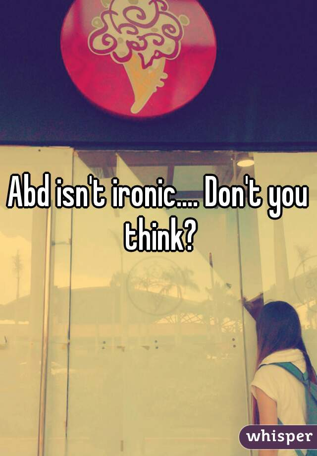 Abd isn't ironic.... Don't you think?