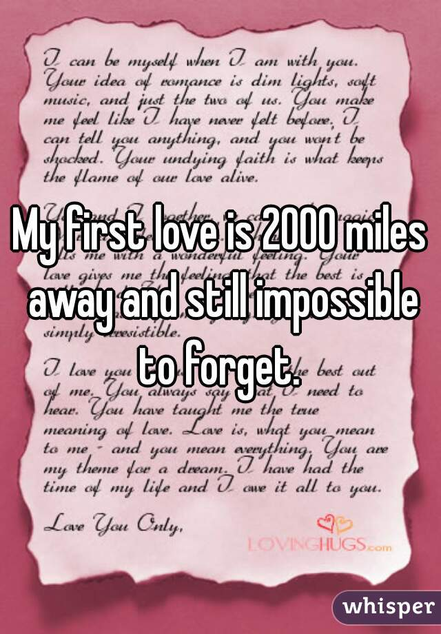 My first love is 2000 miles away and still impossible to forget.