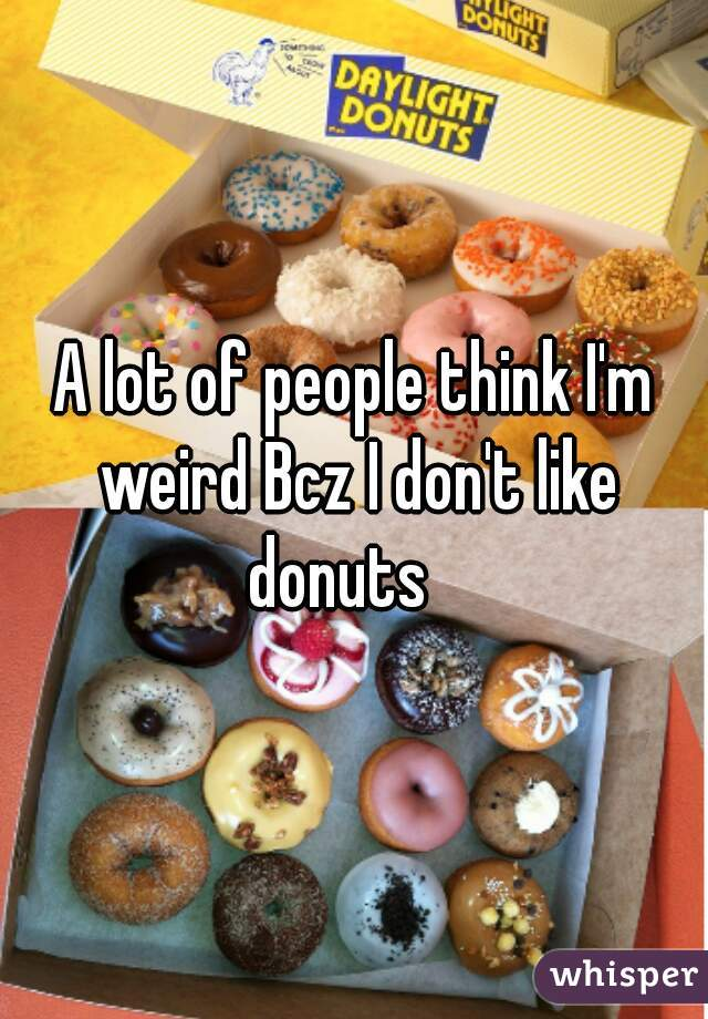A lot of people think I'm weird Bcz I don't like donuts