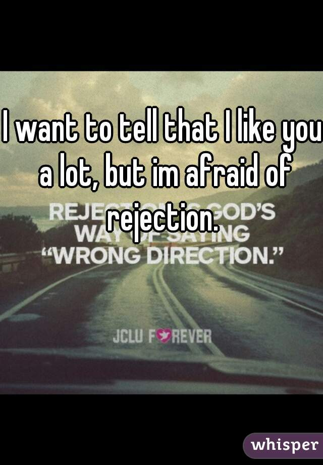 I want to tell that I like you a lot, but im afraid of rejection.